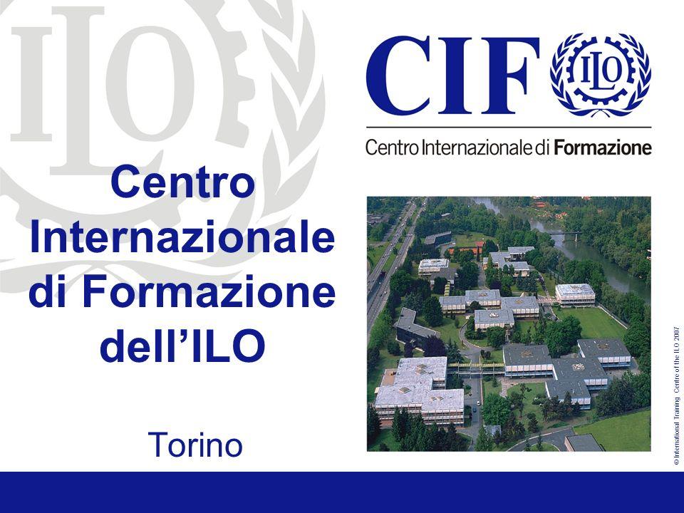 © International Training Centre of the ILO 2007 Centro Internazionale di Formazione dellILO Torino