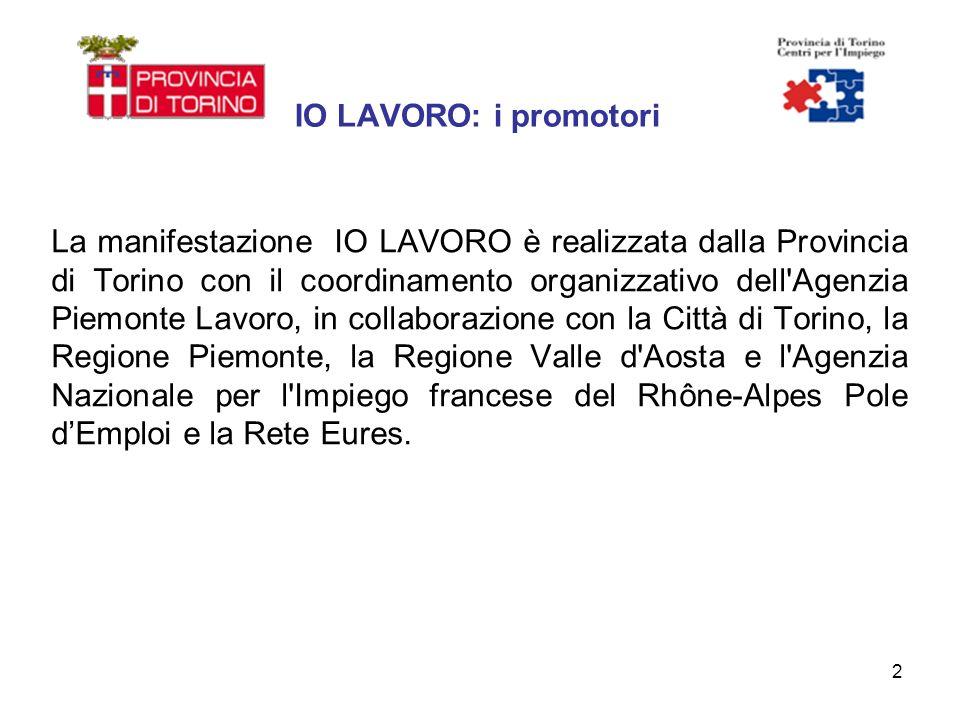 2 IO LAVORO: i promotori La manifestazione IO LAVORO è realizzata dalla Provincia di Torino con il coordinamento organizzativo dell Agenzia Piemonte Lavoro, in collaborazione con la Città di Torino, la Regione Piemonte, la Regione Valle d Aosta e l Agenzia Nazionale per l Impiego francese del Rhône-Alpes Pole dEmploi e la Rete Eures.