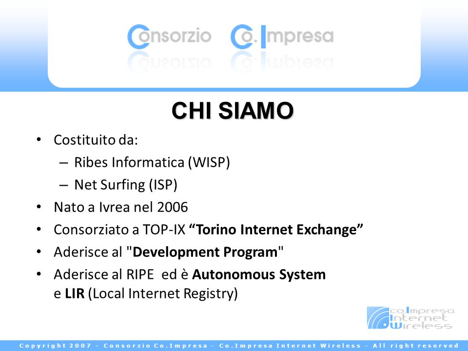 Copyright 2007 - Consorzio Co.Impresa - Co.Impresa Internet Wireless - All right reserved CHI SIAMO CHI SIAMO Costituito da: – Ribes Informatica (WISP) – Net Surfing (ISP) Nato a Ivrea nel 2006 Consorziato a TOP-IX Torino Internet Exchange Aderisce al Development Program Aderisce al RIPE ed è Autonomous System e LIR (Local Internet Registry)