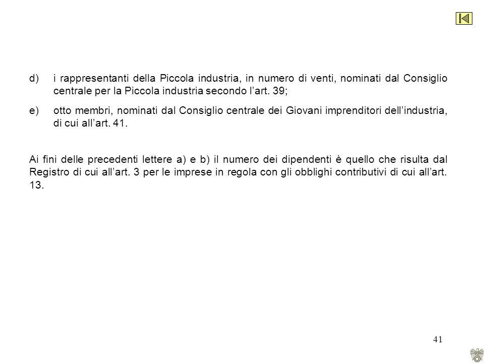41 d)i rappresentanti della Piccola industria, in numero di venti, nominati dal Consiglio centrale per la Piccola industria secondo lart.