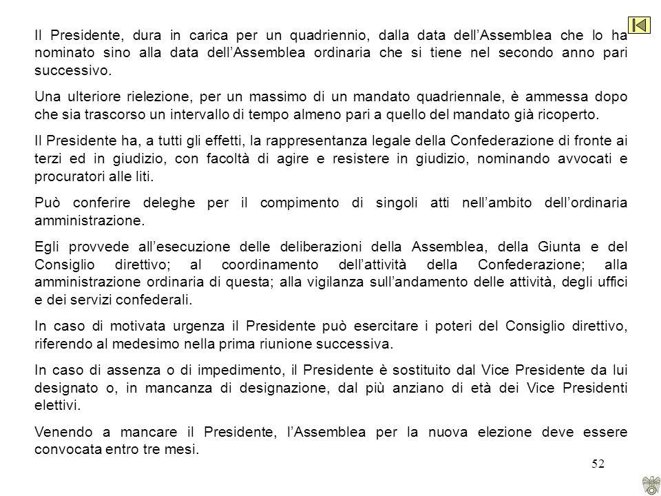 52 Il Presidente, dura in carica per un quadriennio, dalla data dellAssemblea che lo ha nominato sino alla data dellAssemblea ordinaria che si tiene nel secondo anno pari successivo.