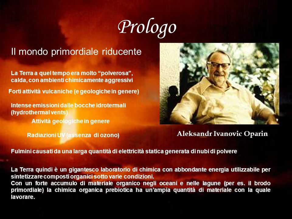 Prologo Il mondo primordiale riducente Aleksandr Ivanovic Oparin La Terra a quel tempo era molto polverosa, calda, con ambienti chimicamente aggressiv