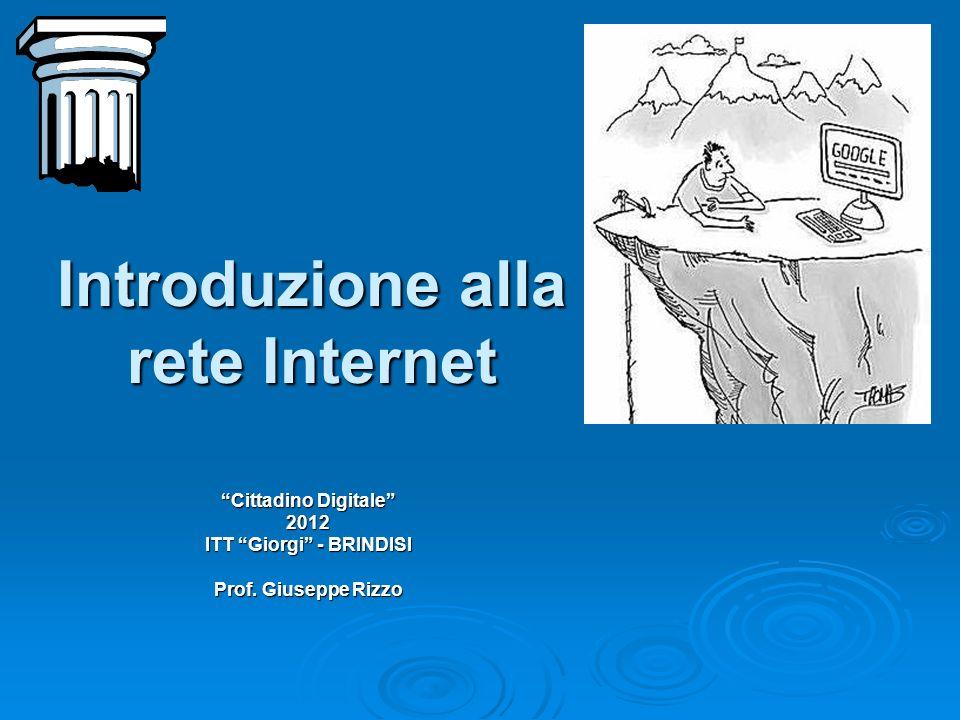 Introduzione alla rete Internet Cittadino Digitale 2012 ITT Giorgi - BRINDISI Prof. Giuseppe Rizzo