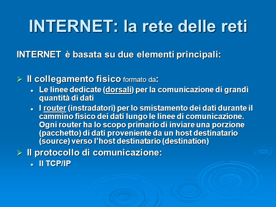INTERNET: la rete delle reti INTERNET è basata su due elementi principali: Il collegamento fisico formato da : Il collegamento fisico formato da : Le linee dedicate (dorsali) per la comunicazione di grandi quantità di dati Le linee dedicate (dorsali) per la comunicazione di grandi quantità di dati I router (instradatori) per lo smistamento dei dati durante il cammino fisico dei dati lungo le linee di comunicazione.