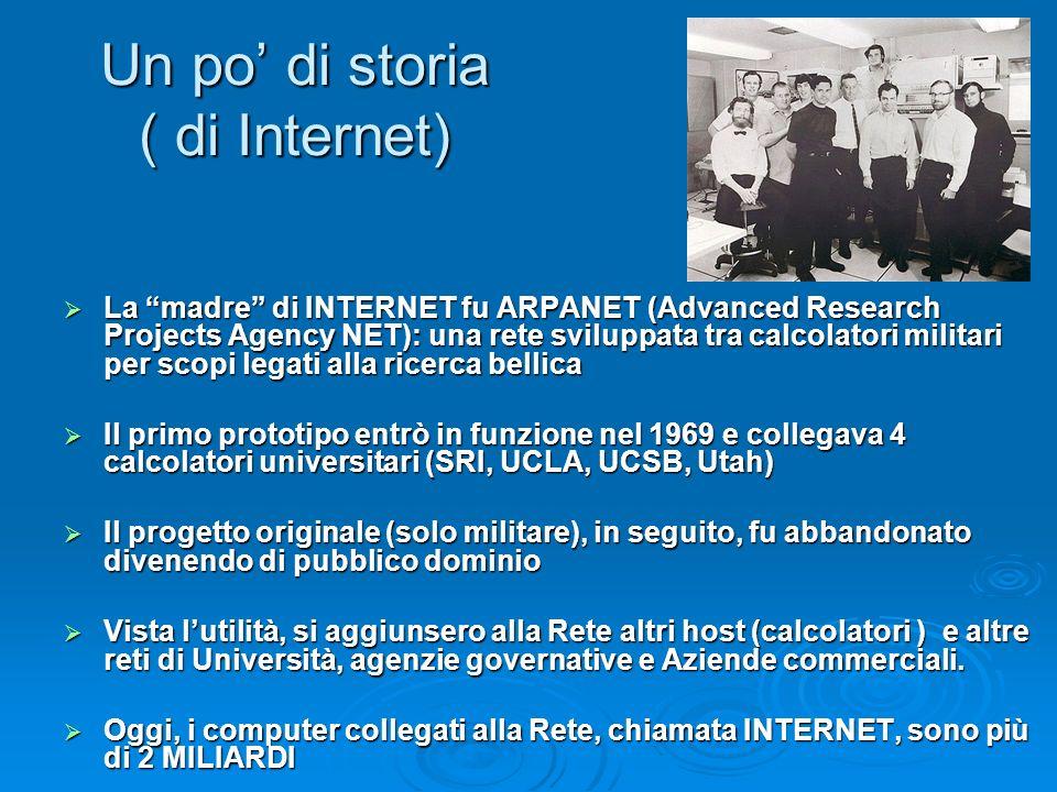 Un po di storia (2) Nei primi anni la rete fu un esperimento informatico gestito e usato da ricercatori e appassoniati di informatica Nei primi anni la rete fu un esperimento informatico gestito e usato da ricercatori e appassoniati di informatica Solo negli anni 90 la rete assume il valore di infrastruttura globale e comincia ad avere anche implicazioni economiche e sociali Solo negli anni 90 la rete assume il valore di infrastruttura globale e comincia ad avere anche implicazioni economiche e sociali INTERNET è la Rete delle reti: INTERNET è la Rete delle reti: il termine Internet infatti viene da Internetworking = Interconnessione di reti il termine Internet infatti viene da Internetworking = Interconnessione di reti Non esiste un giorno di nascita o inaugurazione (è nata ed è evoluta casualmente) Non esiste un giorno di nascita o inaugurazione (è nata ed è evoluta casualmente) Non esiste un proprietario perché e una rete di reti Non esiste un proprietario perché e una rete di reti Nasce e si sviluppa giorno per giorno spontaneamente man mano che altri computer si connettono ad essa (per alcuni è una sorta di organismo vivente) Nasce e si sviluppa giorno per giorno spontaneamente man mano che altri computer si connettono ad essa (per alcuni è una sorta di organismo vivente)