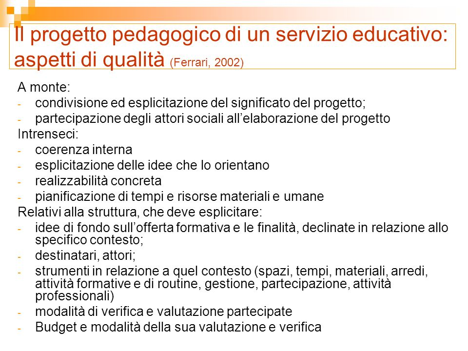 Il progetto pedagogico – il piano dei valori e degli intenti generali (Becchi, 2002; Bondioli 2002 ) E il manifesto pedagogico di un servizio: dichiara i valori di riferimento, esplicita gli intenti e gli impegni.