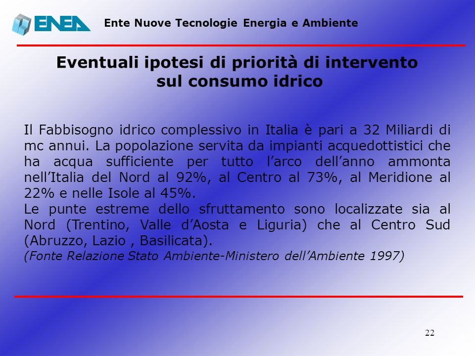 22 Ente Nuove Tecnologie Energia e Ambiente Eventuali ipotesi di priorità di intervento sul consumo idrico Il Fabbisogno idrico complessivo in Italia