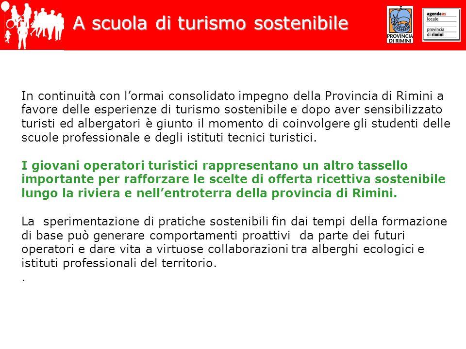 A scuola di turismo sostenibile In continuità con lormai consolidato impegno della Provincia di Rimini a favore delle esperienze di turismo sostenibile e dopo aver sensibilizzato turisti ed albergatori è giunto il momento di coinvolgere gli studenti delle scuole professionale e degli istituti tecnici turistici.