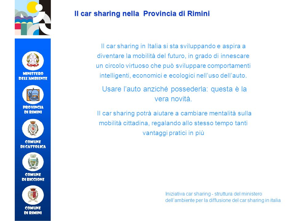 Il car sharing nella Provincia di Rimini I costi per gli utenti Quote fisse iscrizione abbonamento annuo Quote variabili costo chilometrico (da 0,15 euro) costo orario (da 0,50 euro) Modalità di pagamento addebito RID su conto corrente (privati, imprese, enti) carta di credito (privati residenti e turisti) tessera a scalare (privati residenti e turisti)