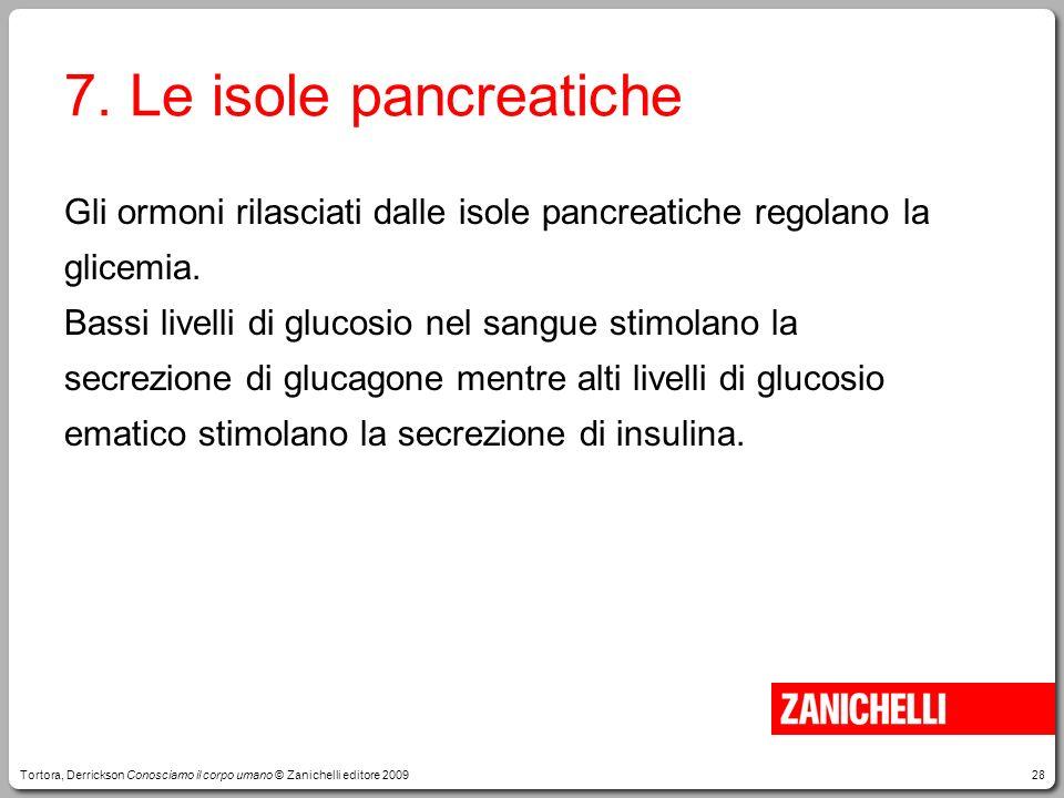 28 7. Le isole pancreatiche Gli ormoni rilasciati dalle isole pancreatiche regolano la glicemia. Bassi livelli di glucosio nel sangue stimolano la sec