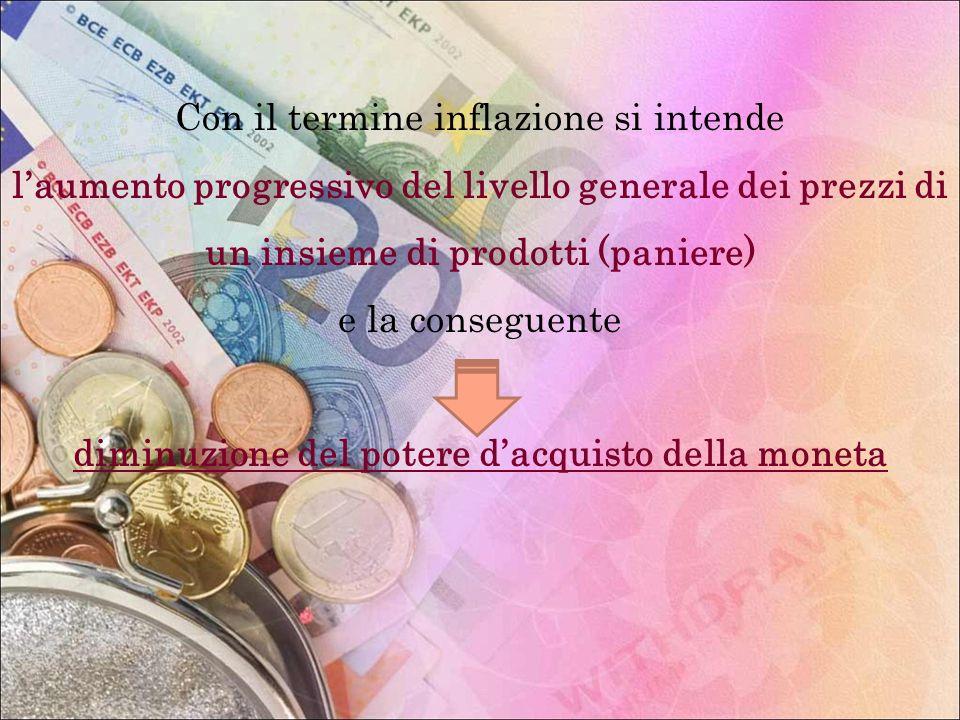 Con il termine inflazione si intende laumento progressivo del livello generale dei prezzi di un insieme di prodotti (paniere) e la conseguente diminuz