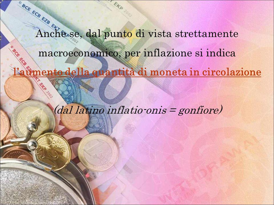 Anche se, dal punto di vista strettamente macroeconomico, per inflazione si indica laumento della quantità di moneta in circolazione (dal latino infla