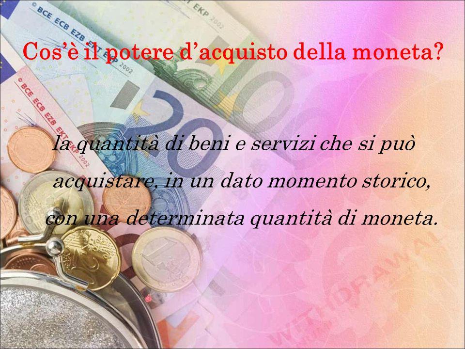 Cosè il potere dacquisto della moneta? la quantità di beni e servizi che si può acquistare, in un dato momento storico, con una determinata quantità d