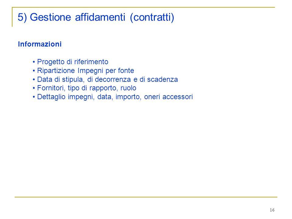 16 5) Gestione affidamenti (contratti) Informazioni Progetto di riferimento Ripartizione Impegni per fonte Data di stipula, di decorrenza e di scadenza Fornitori, tipo di rapporto, ruolo Dettaglio impegni, data, importo, oneri accessori