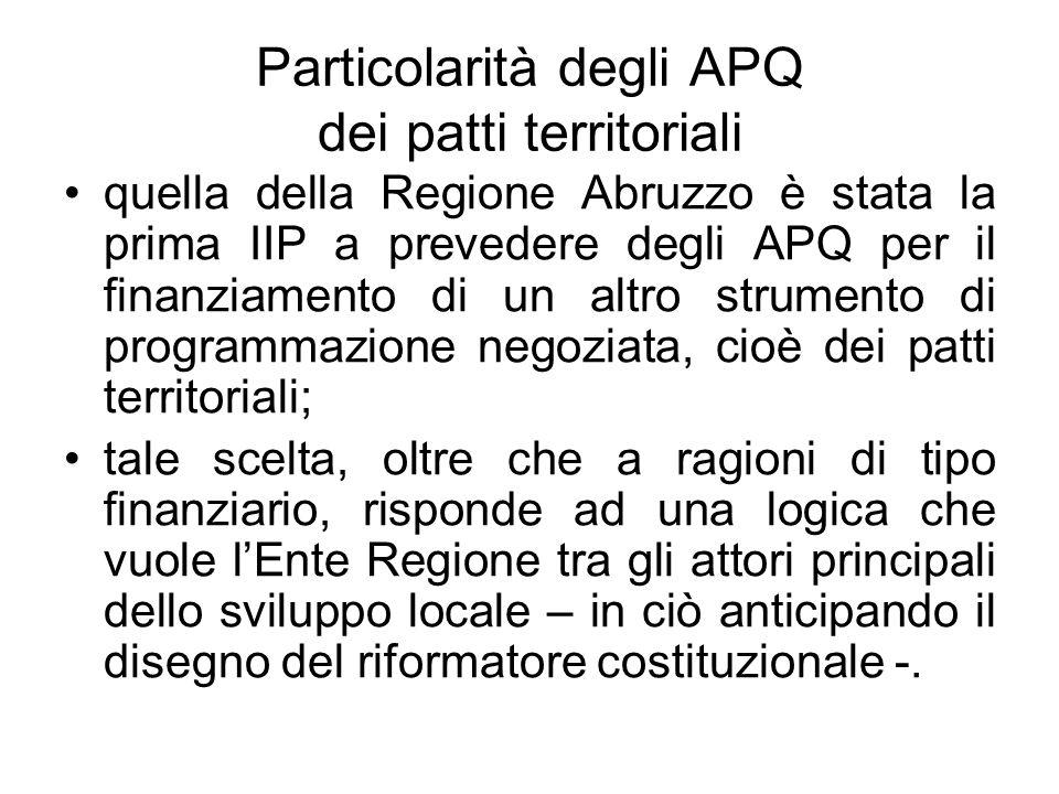Particolarità degli APQ dei patti territoriali quella della Regione Abruzzo è stata la prima IIP a prevedere degli APQ per il finanziamento di un altro strumento di programmazione negoziata, cioè dei patti territoriali; tale scelta, oltre che a ragioni di tipo finanziario, risponde ad una logica che vuole lEnte Regione tra gli attori principali dello sviluppo locale – in ciò anticipando il disegno del riformatore costituzionale -.