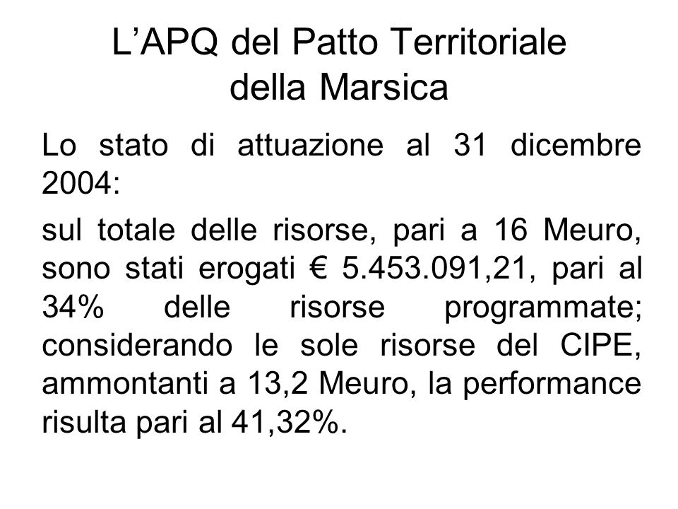 LAPQ del Patto Territoriale della Marsica Lo stato di attuazione al 31 dicembre 2004: sul totale delle risorse, pari a 16 Meuro, sono stati erogati 5.453.091,21, pari al 34% delle risorse programmate; considerando le sole risorse del CIPE, ammontanti a 13,2 Meuro, la performance risulta pari al 41,32%.