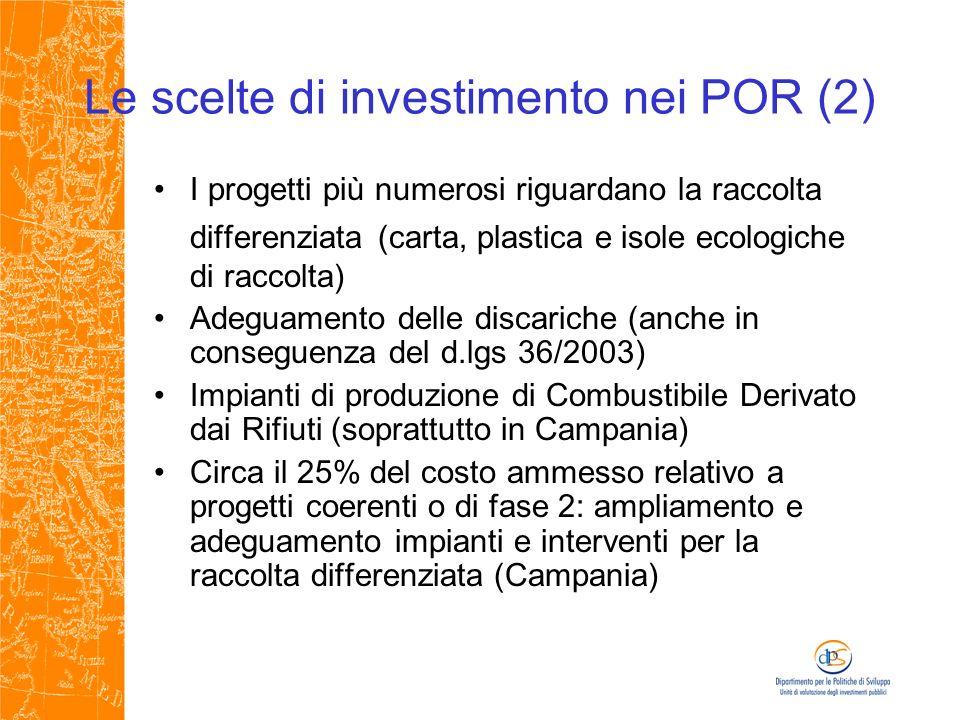 Le scelte di investimento nei POR (2) I progetti più numerosi riguardano la raccolta differenziata (carta, plastica e isole ecologiche di raccolta) Adeguamento delle discariche (anche in conseguenza del d.lgs 36/2003) Impianti di produzione di Combustibile Derivato dai Rifiuti (soprattutto in Campania) Circa il 25% del costo ammesso relativo a progetti coerenti o di fase 2: ampliamento e adeguamento impianti e interventi per la raccolta differenziata (Campania)