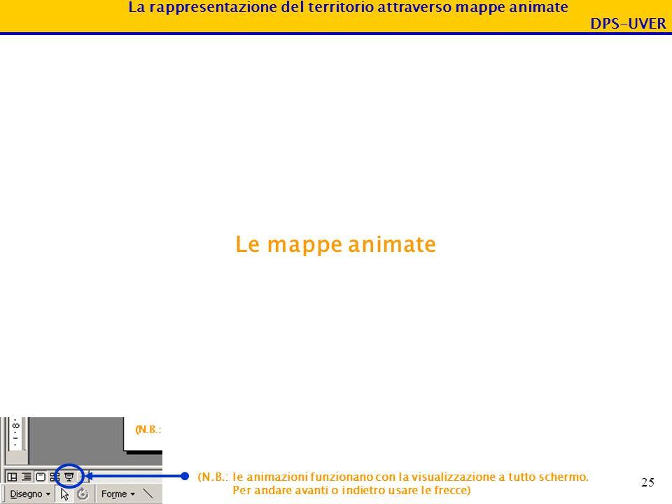 La rappresentazione del territorio attraverso mappe animate DPS-UVER 25 Le mappe animate (N.B.: le animazioni funzionano con la visualizzazione a tutt