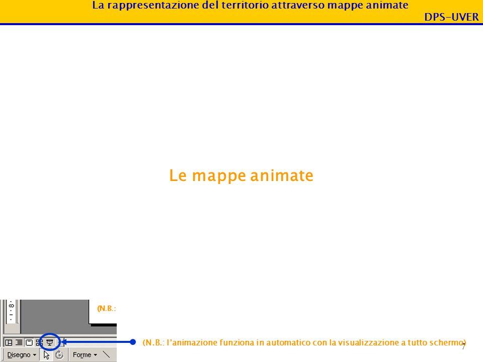 La rappresentazione del territorio attraverso mappe animate DPS-UVER 7 Le mappe animate (N.B.: lanimazione funziona in automatico con la visualizzazio