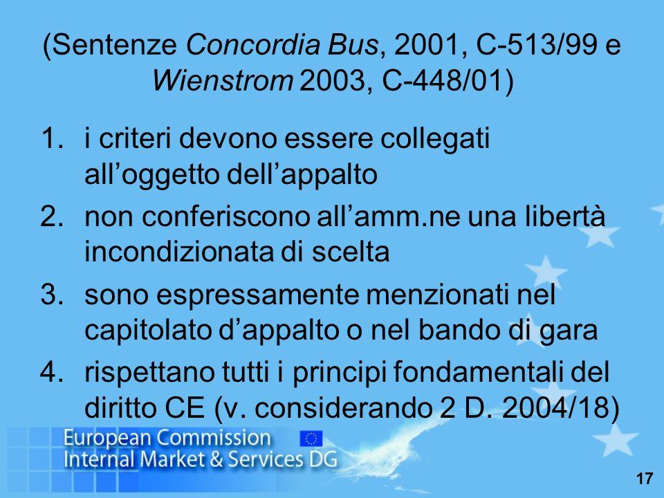 17 (Sentenze Concordia Bus, 2001, C-513/99 e Wienstrom 2003, C-448/01) 1.i criteri devono essere collegati alloggetto dellappalto 2.non conferiscono allamm.ne una libertà incondizionata di scelta 3.sono espressamente menzionati nel capitolato dappalto o nel bando di gara 4.rispettano tutti i principi fondamentali del diritto CE (v.