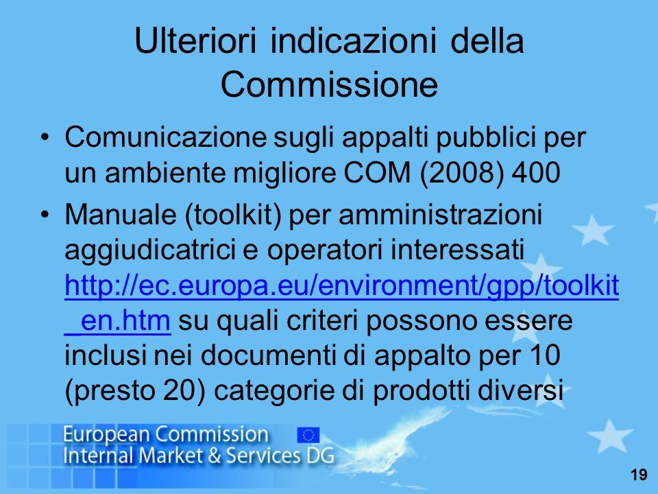 19 Ulteriori indicazioni della Commissione Comunicazione sugli appalti pubblici per un ambiente migliore COM (2008) 400 Manuale (toolkit) per amministrazioni aggiudicatrici e operatori interessati http://ec.europa.eu/environment/gpp/toolkit _en.htm su quali criteri possono essere inclusi nei documenti di appalto per 10 (presto 20) categorie di prodotti diversi http://ec.europa.eu/environment/gpp/toolkit _en.htm