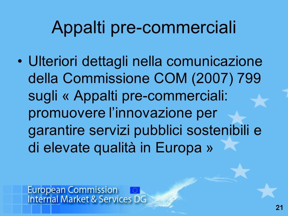 21 Appalti pre-commerciali Ulteriori dettagli nella comunicazione della Commissione COM (2007) 799 sugli « Appalti pre-commerciali: promuovere linnovazione per garantire servizi pubblici sostenibili e di elevate qualità in Europa »