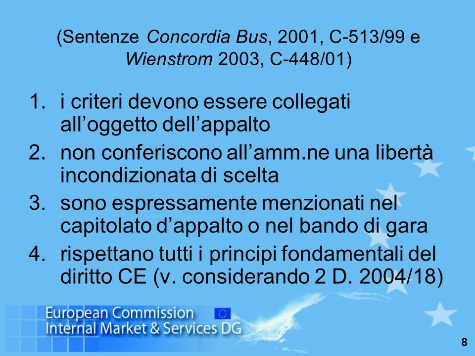 8 (Sentenze Concordia Bus, 2001, C-513/99 e Wienstrom 2003, C-448/01) 1.i criteri devono essere collegati alloggetto dellappalto 2.non conferiscono allamm.ne una libertà incondizionata di scelta 3.sono espressamente menzionati nel capitolato dappalto o nel bando di gara 4.rispettano tutti i principi fondamentali del diritto CE (v.