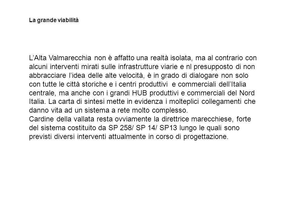 LAlta Valmarecchia non è affatto una realtà isolata, ma al contrario con alcuni interventi mirati sulle infrastrutture viarie e nl presupposto di non abbracciare lidea delle alte velocità, è in grado di dialogare non solo con tutte le città storiche e i centri produttivi e commerciali dellItalia centrale, ma anche con i grandi HUB produttivi e commerciali del Nord Italia.