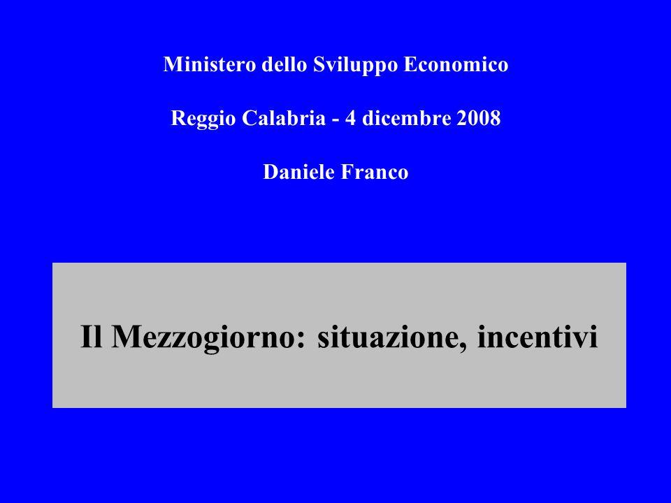 Ministero dello Sviluppo Economico Reggio Calabria - 4 dicembre 2008 Daniele Franco Il Mezzogiorno: situazione, incentivi