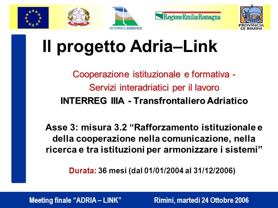 Meeting finale ADRIA – LINK Rimini, martedì 24 Ottobre 2006 Il progetto Adria–Link Cooperazione istituzionale e formativa - Servizi interadriatici per il lavoro INTERREG IIIA - Transfrontaliero Adriatico Asse 3: misura 3.2 Rafforzamento istituzionale e della cooperazione nella comunicazione, nella ricerca e tra istituzioni per armonizzare i sistemi Durata: 36 mesi (dal 01/01/2004 al 31/12/2006)