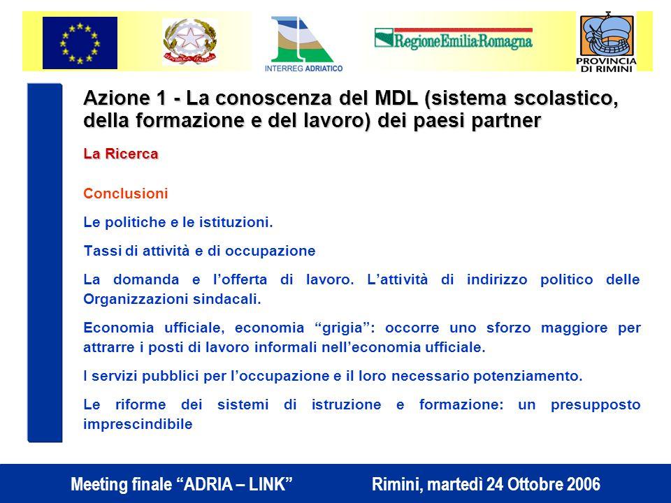 Meeting finale ADRIA – LINK Rimini, martedì 24 Ottobre 2006 Azione 1 - La conoscenza del MDL (sistema scolastico, della formazione e del lavoro) dei paesi partner La Ricerca Conclusioni Le politiche e le istituzioni.