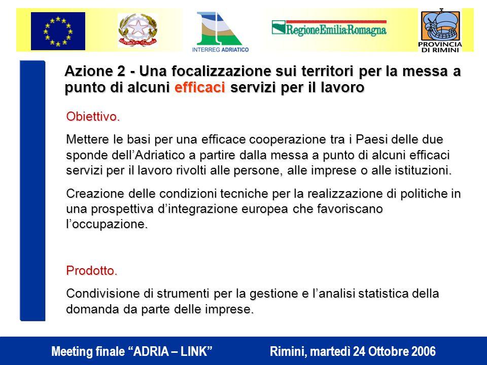 Meeting finale ADRIA – LINK Rimini, martedì 24 Ottobre 2006 Azione 2 - Una focalizzazione sui territori per la messa a punto di alcuni efficaci servizi per il lavoro Obiettivo.