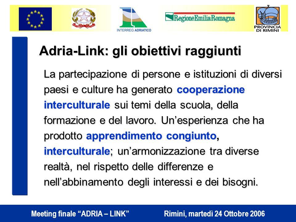 Meeting finale ADRIA – LINK Rimini, martedì 24 Ottobre 2006 Adria-Link: gli obiettivi raggiunti La partecipazione di persone e istituzioni di diversi paesi e culture ha generato cooperazione interculturale sui temi della scuola, della formazione e del lavoro.