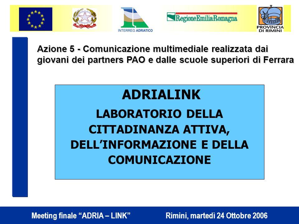 Meeting finale ADRIA – LINK Rimini, martedì 24 Ottobre 2006 ADRIALINK LABORATORIO DELLA CITTADINANZA ATTIVA, DELLINFORMAZIONE E DELLA COMUNICAZIONE Azione 5 - Comunicazione multimediale realizzata dai giovani dei partners PAO e dalle scuole superiori di Ferrara