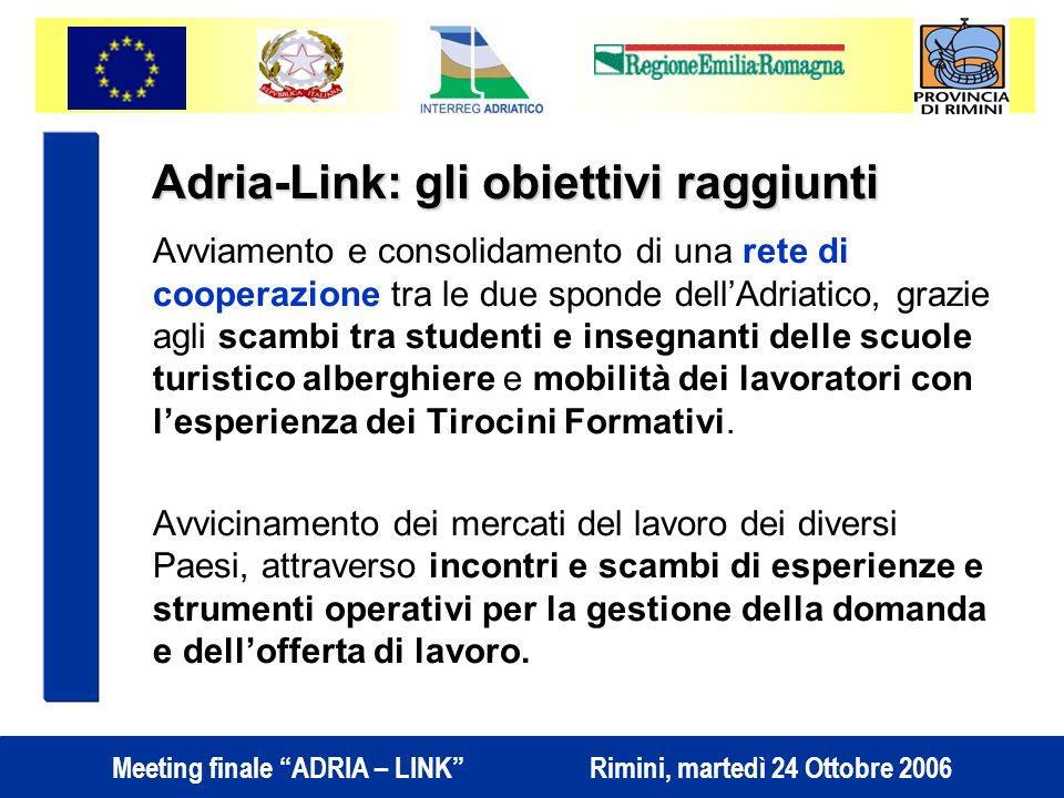 Meeting finale ADRIA – LINK Rimini, martedì 24 Ottobre 2006 Avviamento e consolidamento di una rete di cooperazione tra le due sponde dellAdriatico, grazie agli scambi tra studenti e insegnanti delle scuole turistico alberghiere e mobilità dei lavoratori con lesperienza dei Tirocini Formativi.