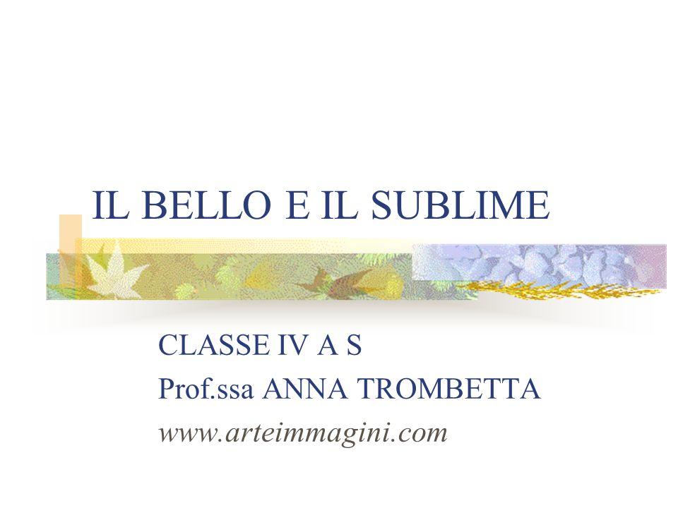 IL BELLO E IL SUBLIME CLASSE IV A S Prof.ssa ANNA TROMBETTA www.arteimmagini.com