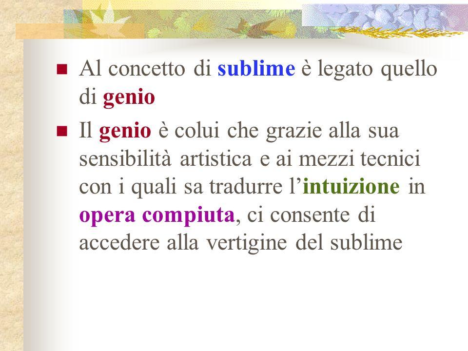 Al concetto di sublime è legato quello di genio Il genio è colui che grazie alla sua sensibilità artistica e ai mezzi tecnici con i quali sa tradurre