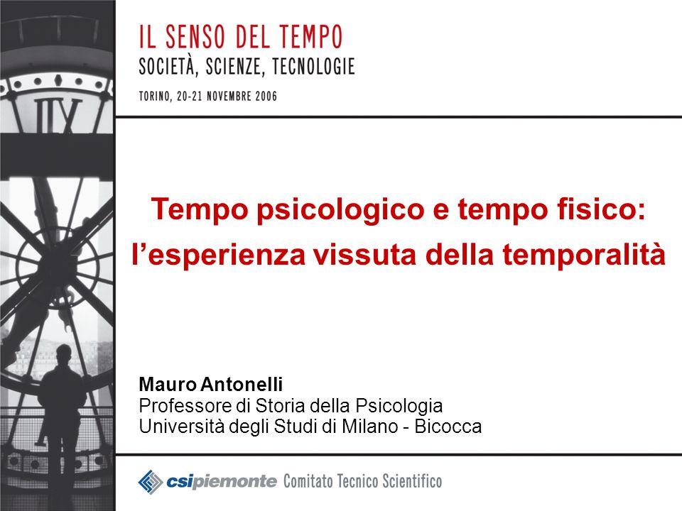1 Tempo psicologico e tempo fisico: lesperienza vissuta della temporalità Mauro Antonelli Professore di Storia della Psicologia Università degli Studi