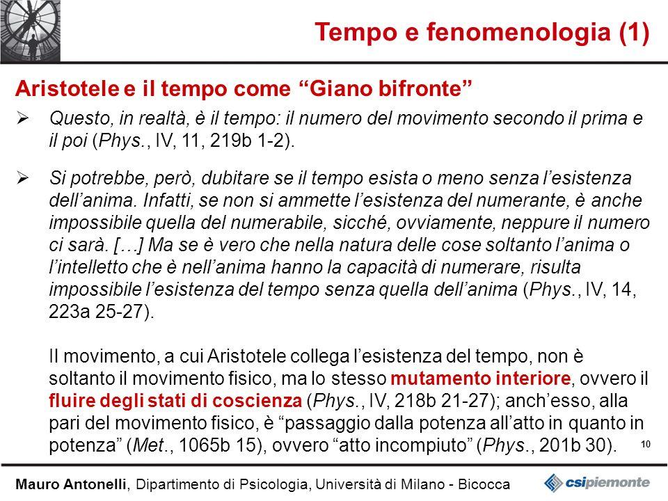 10 Mauro Antonelli, Dipartimento di Psicologia, Università di Milano - Bicocca Tempo e fenomenologia (1) Aristotele e il tempo come Giano bifronte Questo, in realtà, è il tempo: il numero del movimento secondo il prima e il poi (Phys., IV, 11, 219b 1-2).
