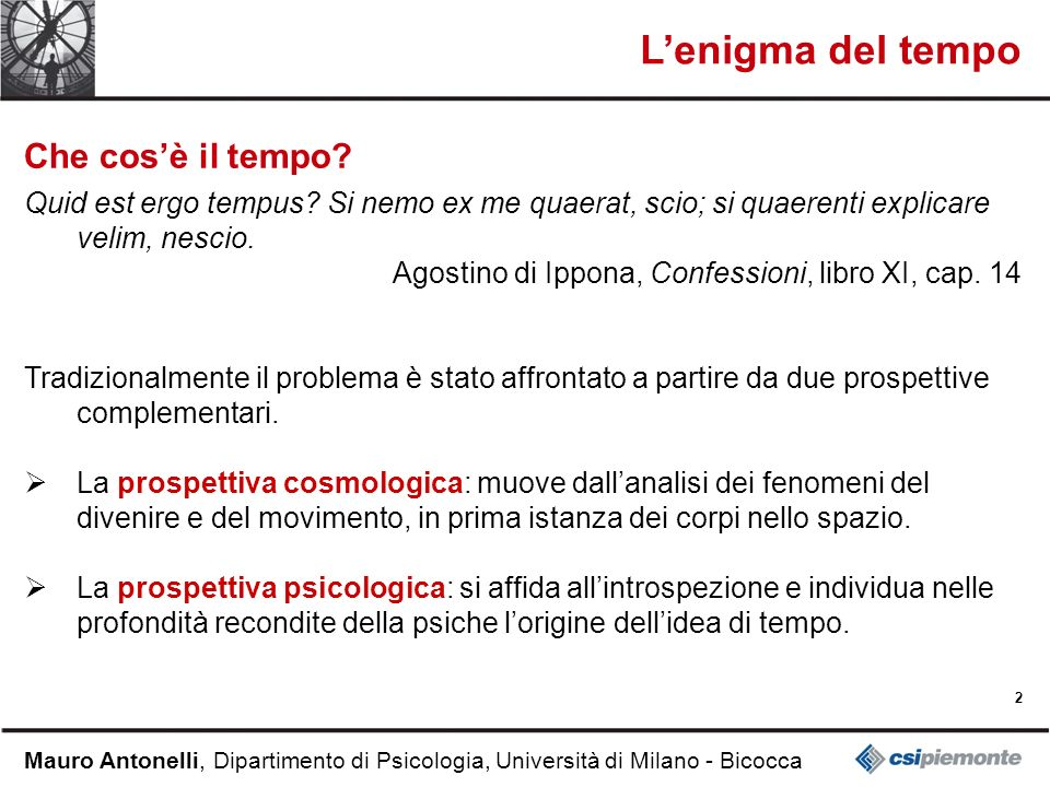 2 Mauro Antonelli, Dipartimento di Psicologia, Università di Milano - Bicocca Lenigma del tempo Che cosè il tempo? Quid est ergo tempus? Si nemo ex me