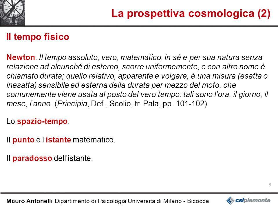 4 Mauro Antonelli Dipartimento di Psicologia Università di Milano - Bicocca La prospettiva cosmologica (2) Il tempo fisico Newton: Il tempo assoluto,