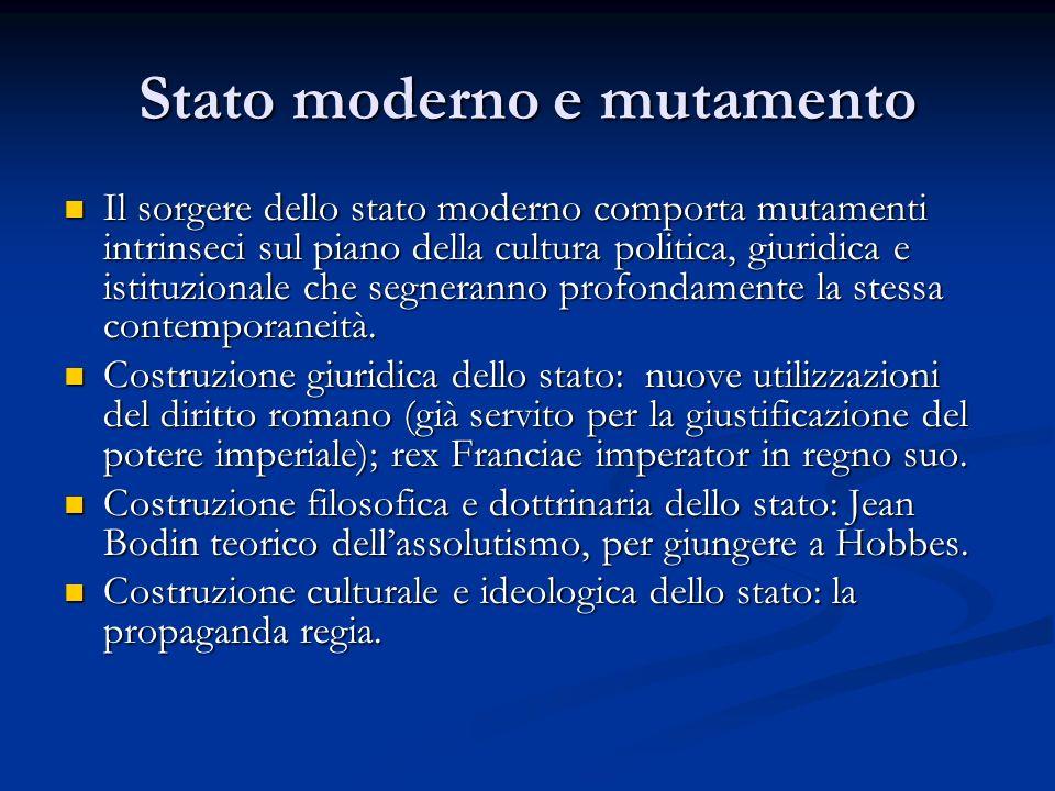 Stato moderno e mutamento Il sorgere dello stato moderno comporta mutamenti intrinseci sul piano della cultura politica, giuridica e istituzionale che