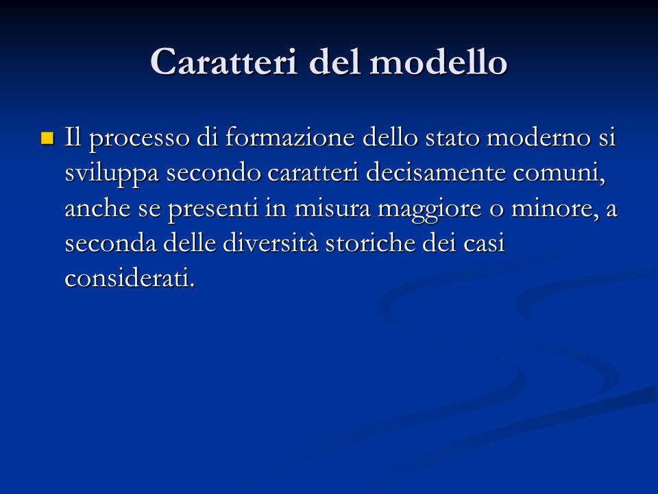 Caratteri del modello Il processo di formazione dello stato moderno si sviluppa secondo caratteri decisamente comuni, anche se presenti in misura magg