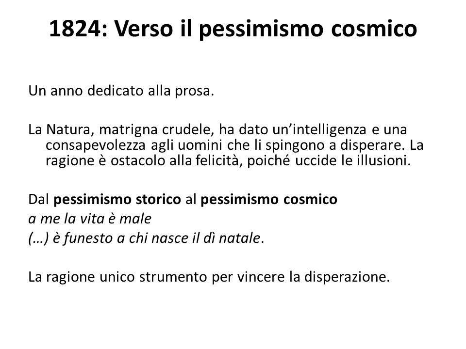 1824: Verso il pessimismo cosmico Un anno dedicato alla prosa. La Natura, matrigna crudele, ha dato unintelligenza e una consapevolezza agli uomini ch