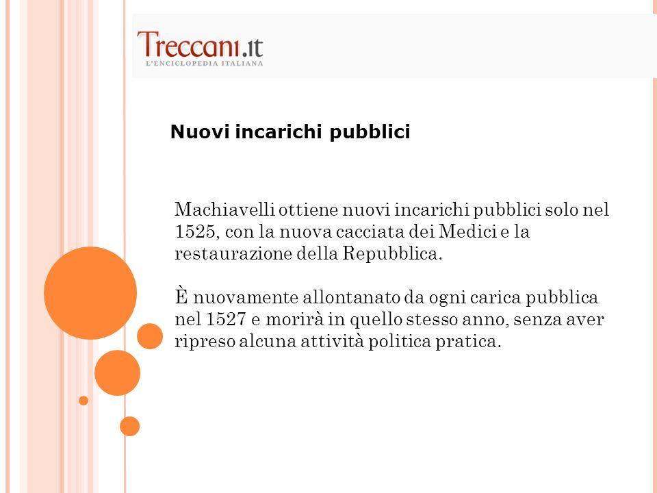 Machiavelli ottiene nuovi incarichi pubblici solo nel 1525, con la nuova cacciata dei Medici e la restaurazione della Repubblica. È nuovamente allonta