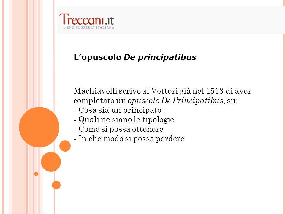 Machiavelli scrive al Vettori già nel 1513 di aver completato un opuscolo De Principatibus, su: - Cosa sia un principato - Quali ne siano le tipologie