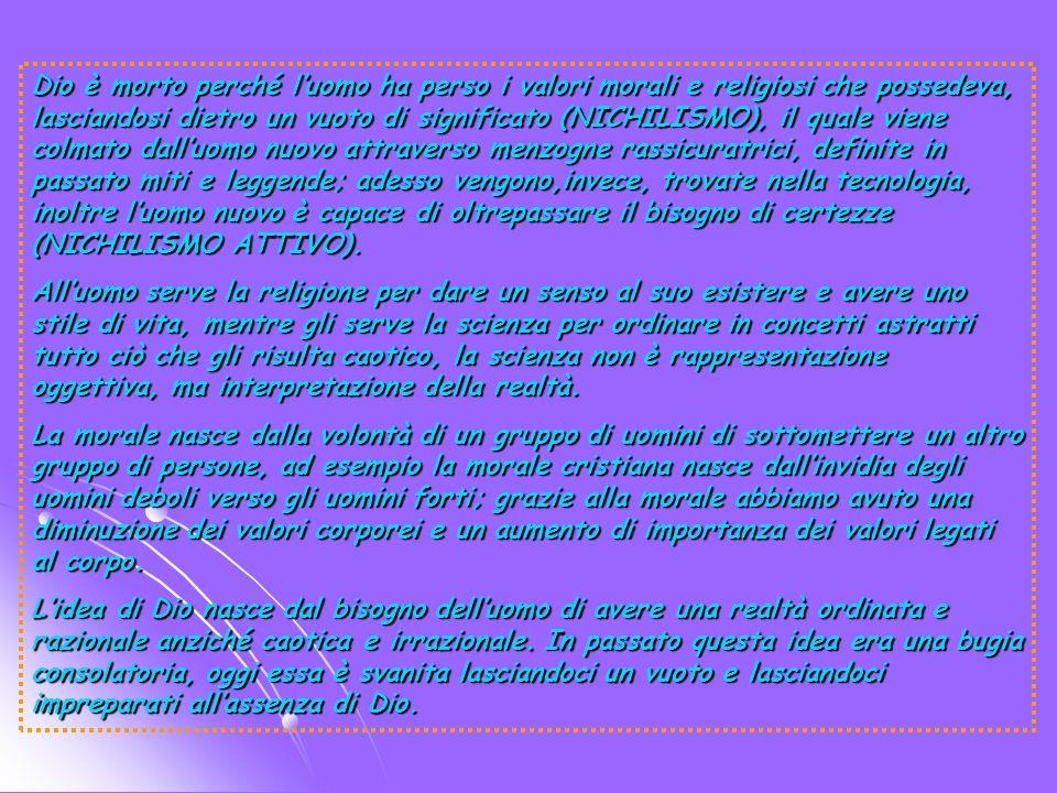 Dio è morto perché luomo ha perso i valori morali e religiosi che possedeva, lasciandosi dietro un vuoto di significato (NICHILISMO), il quale viene colmato dalluomo nuovo attraverso menzogne rassicuratrici, definite in passato miti e leggende; adesso vengono,invece, trovate nella tecnologia, inoltre luomo nuovo è capace di oltrepassare il bisogno di certezze (NICHILISMO ATTIVO).