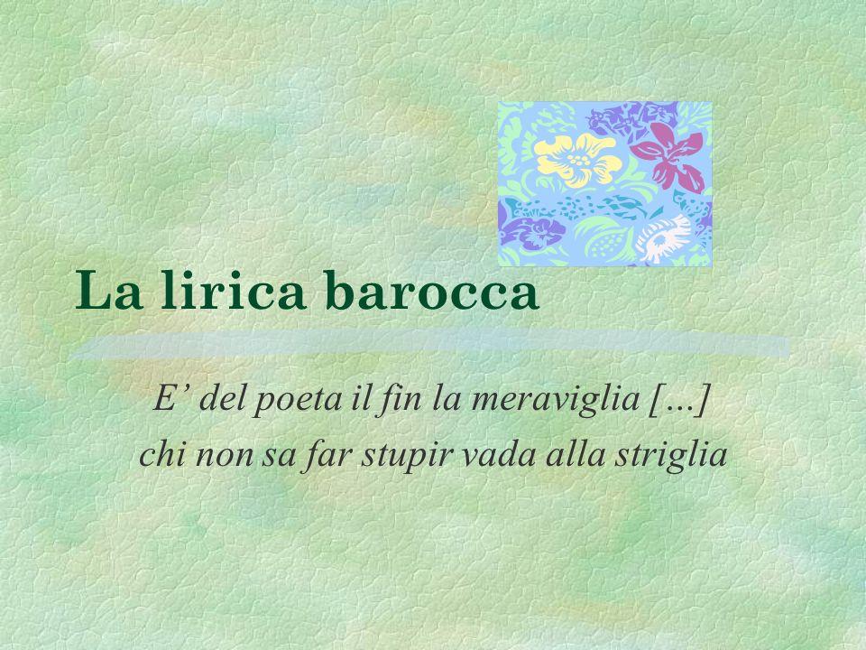 La lirica barocca E del poeta il fin la meraviglia […] chi non sa far stupir vada alla striglia