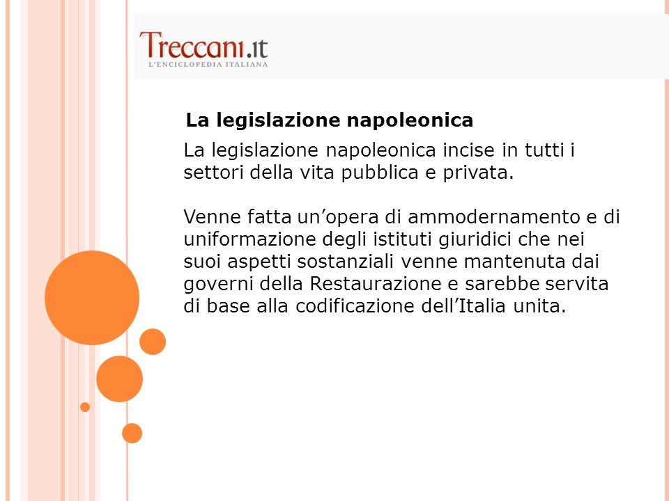 La legislazione napoleonica incise in tutti i settori della vita pubblica e privata. Venne fatta unopera di ammodernamento e di uniformazione degli is