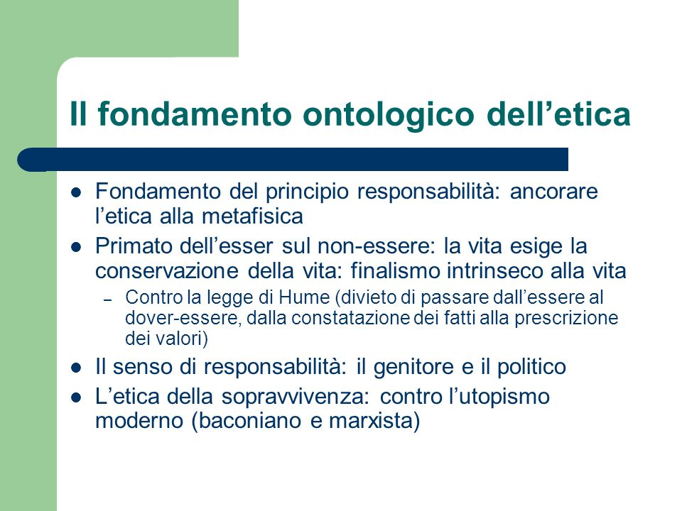 Il fondamento ontologico delletica Fondamento del principio responsabilità: ancorare letica alla metafisica Primato dellesser sul non-essere: la vita